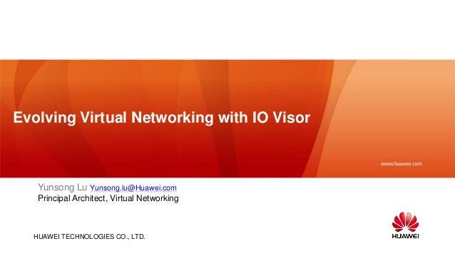 HUAWEI TECHNOLOGIES CO., LTD. Evolving Virtual Networking with IO Visor Yunsong Lu Yunsong.lu@Huawei.com Principal Archite...