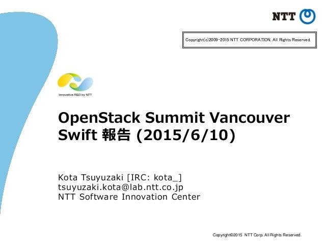 Copyright©2015 NTT Corp. All Rights Reserved. OpenStack Summit Vancouver Swift 報告 (2015/6/10) Kota Tsuyuzaki [IRC: kota_] ...