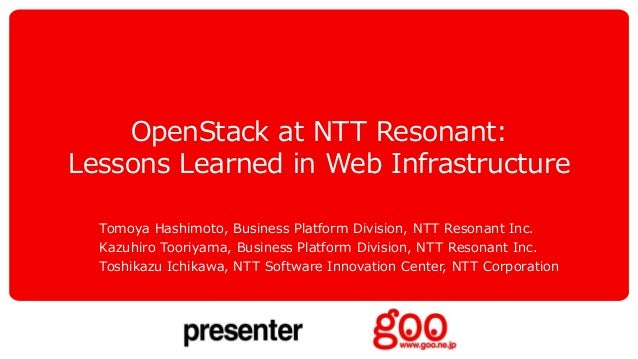 OpenStack at NTT Resonant: Lessons Learned in Web Infrastructure Tomoya Hashimoto, Business Platform Division, NTT Resonan...