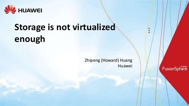 Storage is not virtualized enough Zhipeng (Howard) Huang Huawei