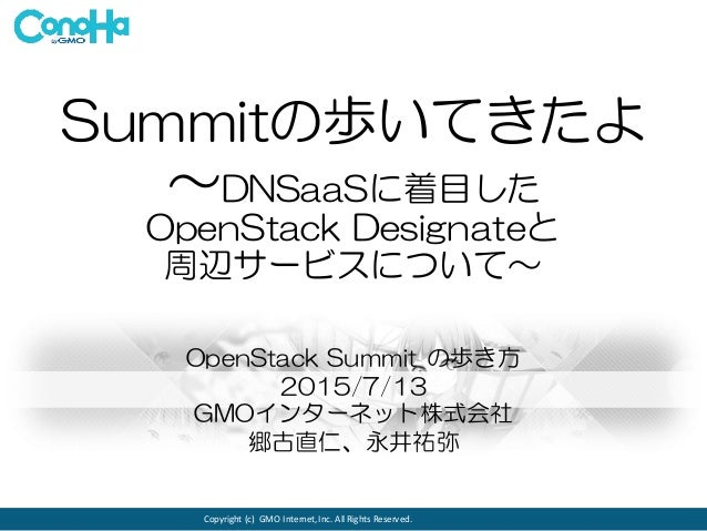 Copyright	   (c)	    GMO	   Internet,	   Inc.	   All	   Rights	   Reserved. Summitの歩いてきたよ ~DNSaaSに着目した OpenStack  Designat...
