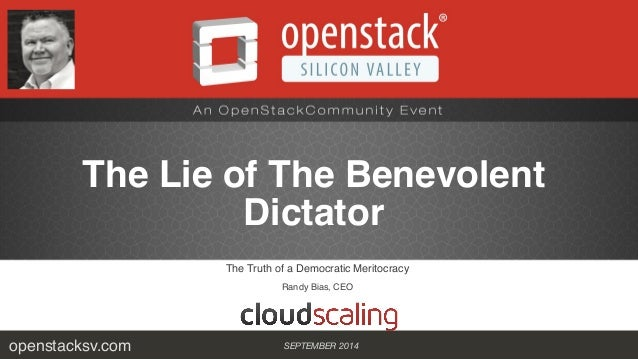 The Lie of The Benevolent  Dictator  The Truth of a Democratic Meritocracy!  Randy Bias, CEO  openstacksv.com SEPTEMBER 20...