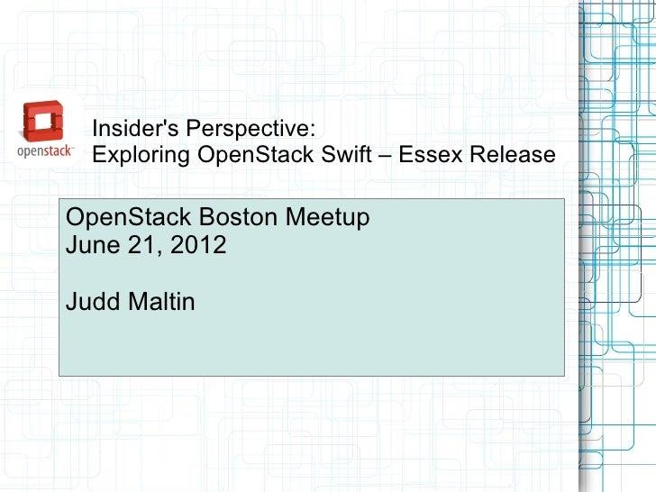 Insiders Perspective:  Exploring OpenStack Swift – Essex ReleaseOpenStack Boston MeetupJune 21, 2012Judd Maltin