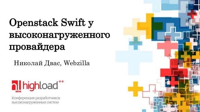 Openstack Swift у  высоконагруженного  провайдера  Николай Двас, Webzilla