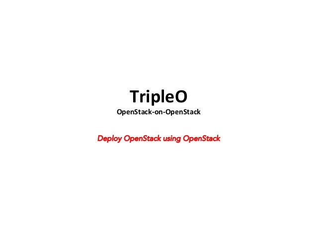 TripleO	     OpenStack-­‐on-­‐OpenStack	    Deploy OpenStack using OpenStack