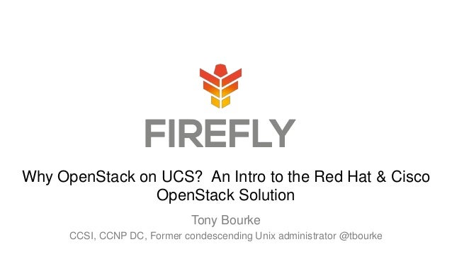 Tony Bourke CCSI, CCNP DC, Former condescending Unix administrator @tbourke Why OpenStack on UCS? An Intro to the Red Hat ...