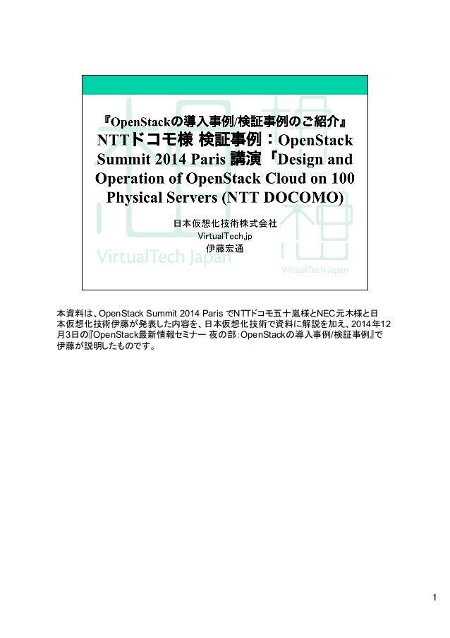 本資料は、OpenStack Summit 2014 Paris でNTTドコモ五十嵐様とNEC元木様と日 本仮想化技術伊藤が発表した内容を、日本仮想化技術で資料に解説を加え、2014年12 月3日の『OpenStack最新情報セミナー 夜の部...