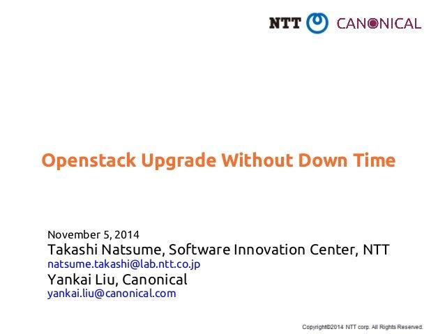 Openstack Upgrade Without Down Time  November 5, 2014  Takashi Natsume, Software Innovation Center, NTT  natsume.takashi@l...
