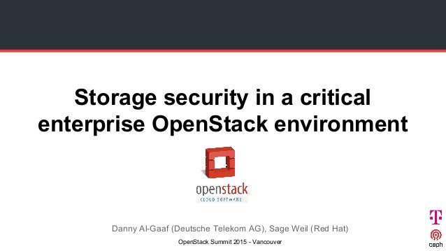 Storage security in a critical enterprise OpenStack environment Danny Al-Gaaf (Deutsche Telekom AG), Sage Weil (Red Hat) O...