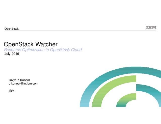 OpenStack Watcher Resource Optimization in OpenStack Cloud July 2016 Divya K Konoor dikonoor@in.ibm.com IBM OpenStack