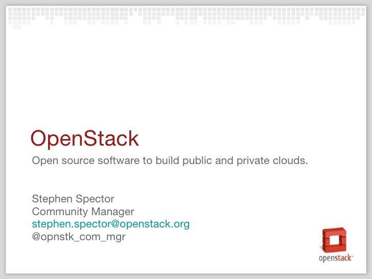 OpenStack <ul><li>Open source software to build public and private clouds. </li></ul><ul><li>Stephen Spector </li></ul><ul...