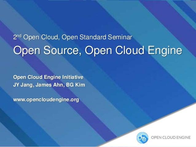 2nd Open Cloud, Open Standard Seminar  Open Source, Open Cloud Engine Open Cloud Engine Initiative JY Jang, James Ahn, BG ...