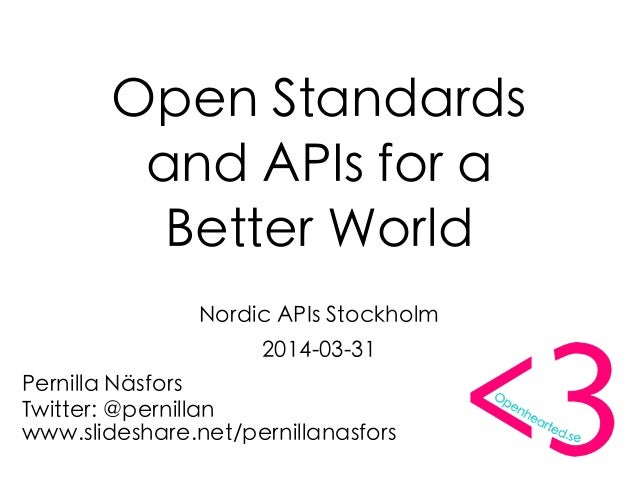 Open Standards and APIs for a Better World Nordic APIs Stockholm 2014-03-31 Pernilla Näsfors Twitter: @pernillan www.slide...