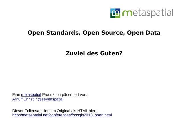 Open Standards, Open Source, Open DataZuviel des Guten?Eine metaspatial Produktion päsentiert von:Arnulf Christl / @sevens...