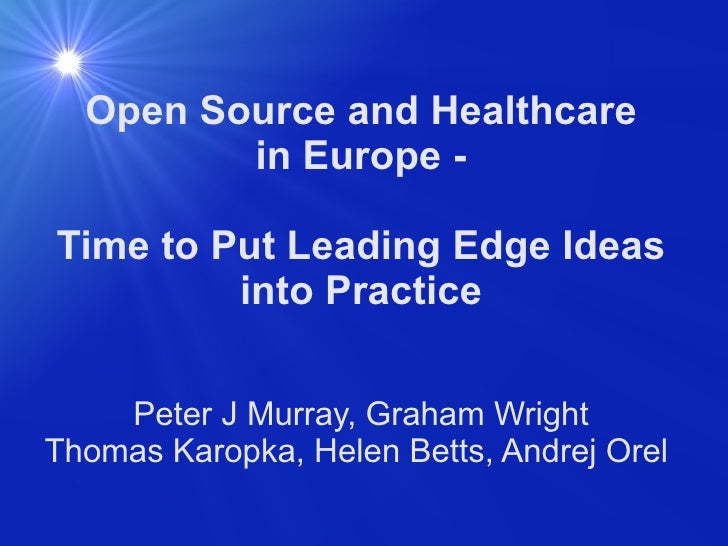 Open Source and Healthcare          in Europe -  Time to Put Leading Edge Ideas          into Practice      Peter J Murray...