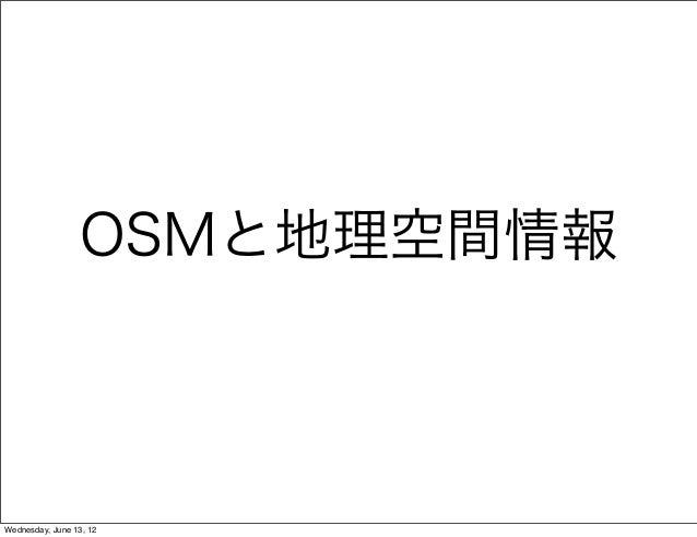 OSMと地理空間情報 Wednesday, June 13, 12