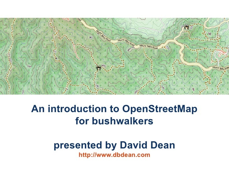 An introduction to OpenStreetMap          for bushwalkers      presented by David Dean          http://www.dbdean.com