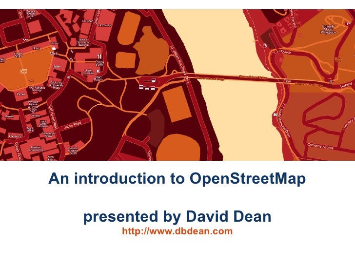 An introduction to OpenStreetMap      presented by David Dean          http://www.dbdean.com