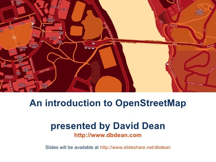 An introduction to OpenStreetMap       presented by David Dean                 http://www.dbdean.com    Slides will be ava...