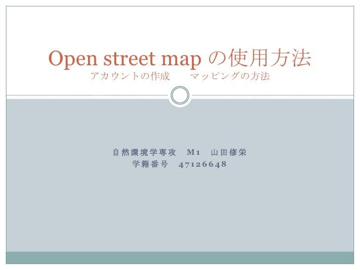 Open street map の使用方法   アカウントの作成   マッピングの方法     自然環境学専攻 M1 山田修栄       学籍番号 47126648