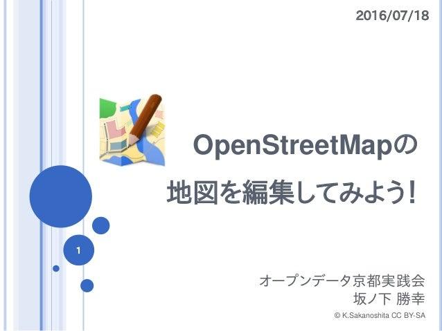 OpenStreetMapの 地図を編集してみよう! オープンデータ京都実践会 坂ノ下 勝幸 © K.Sakanoshita CC BY-SA 2016/07/18 1