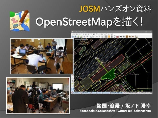 OpenStreetMapを描く! JOSMハンズオン資料 諸国・浪漫 / 坂ノ下 勝幸 Facebook: K.Sakanoshita Twitter: @K_Sakanoshita