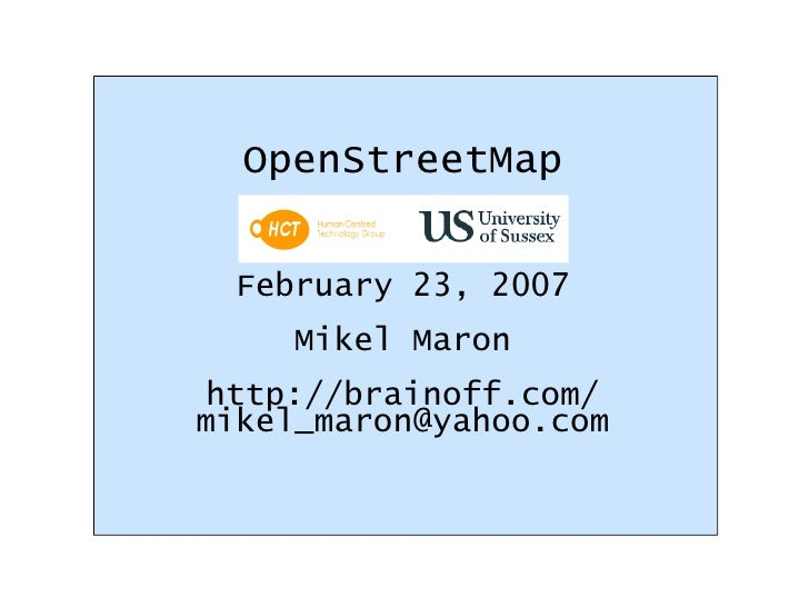 OpenStreetMap February 23, 2007 Mikel Maron http://brainoff.com/ [email_address]