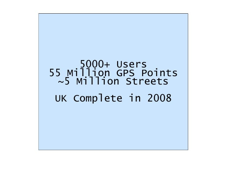 5000+ Users 55 Million GPS Points ~5 Million Streets UK Complete in 2008