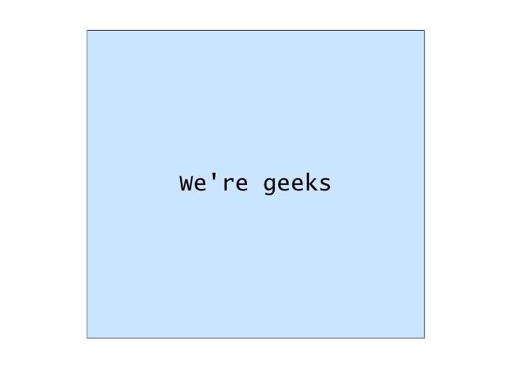 We're geeks