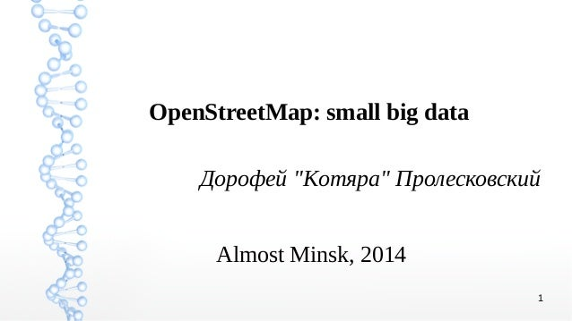 "1 OpenStreetMap: small big data Дорофей ""Komяpa"" Пролесковский Almost Minsk, 2014"