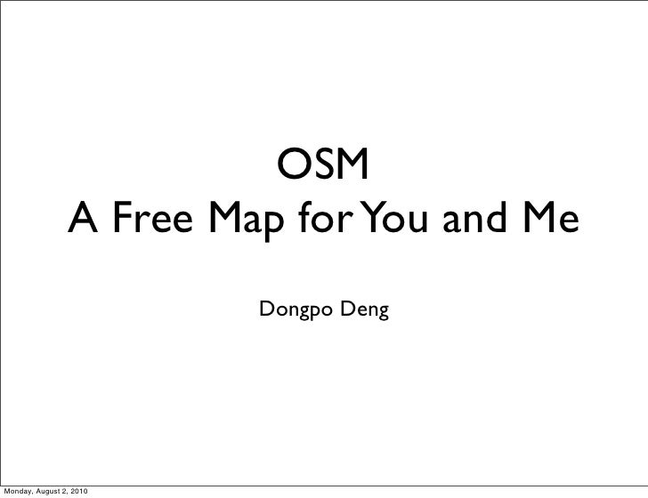 OSM                 A Free Map for You and Me                          Dongpo Deng     Monday, August 2, 2010