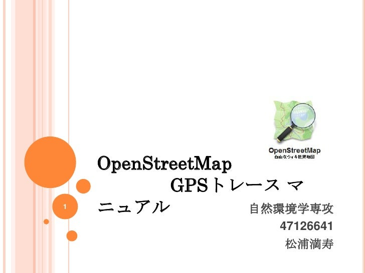 OpenStreetMap           GPSトレース マ1    ニュアル          自然環境学専攻                    47126641                     松浦満寿