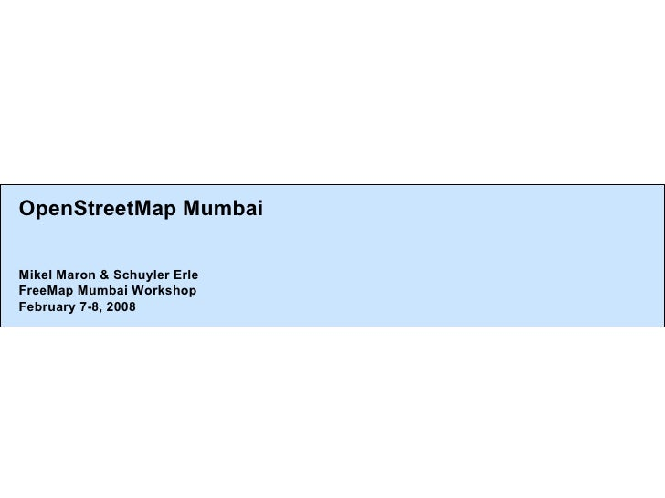 OpenStreetMap Mumbai Mikel Maron & Schuyler Erle FreeMap Mumbai Workshop February 7-8, 2008