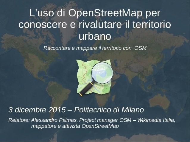 L'uso di OpenStreetMap per conoscere e rivalutare il territorio urbano Raccontare e mappare il territorio con OSM 3 dicemb...