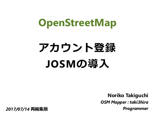 OpenStreetMap アカウント登録 JOSMの導入 Noriko Takiguchi OSM Mapper : taki3hira Programmer2017/07/14 再編集版