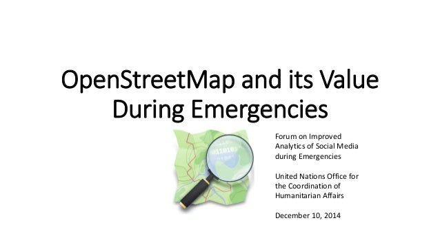 OpenStreetMap and its Value  During Emergencies  Forum on Improved  Analytics of Social Media  during Emergencies  United ...
