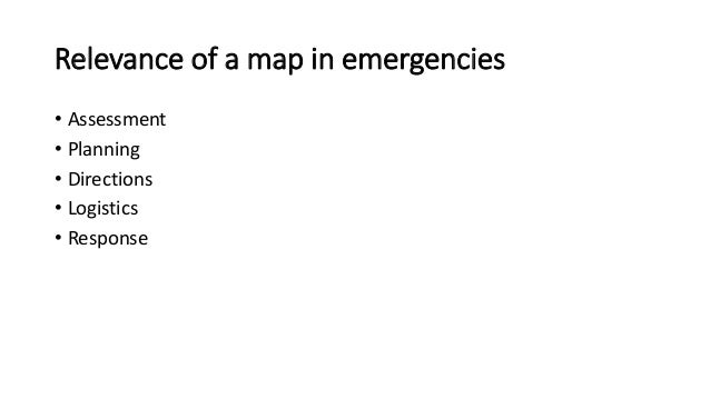 Relevance of a map in emergencies  • Assessment  • Planning  • Directions  • Logistics  • Response