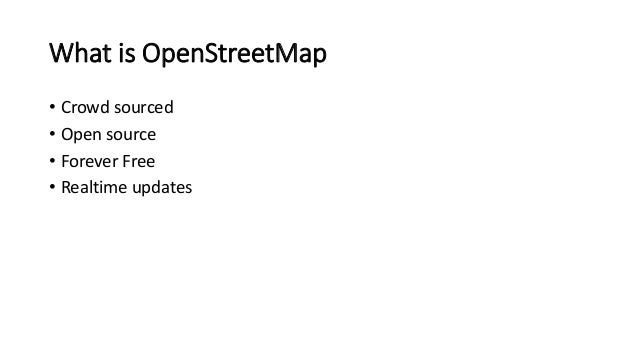 What is OpenStreetMap  • Crowd sourced  • Open source  • Forever Free  • Realtime updates