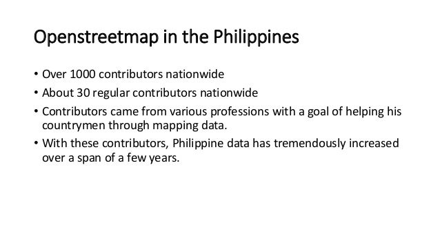 Openstreetmap in the Philippines  • Over 1000 contributors nationwide  • About 30 regular contributors nationwide  • Contr...
