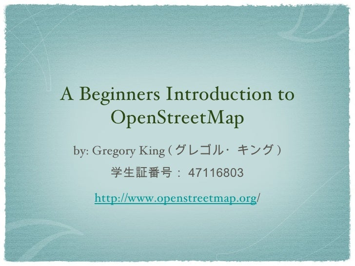 A Beginners Introduction to     OpenStreetMap by: Gregory King ( グレゴル・キング )      学生証番号: 47116803   http://www.openstreetma...
