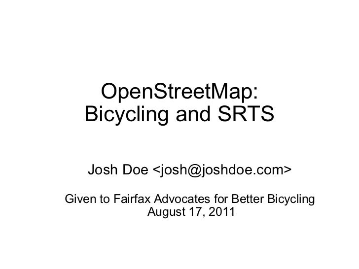 OpenStreetMap: Bicycling and SRTS Josh Doe <josh@joshdoe.com> Given to Fairfax Advocates for Better Bicycling   August 17,...
