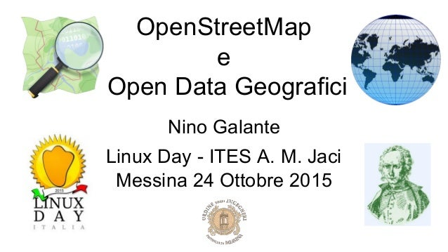 OpenStreetMap e Open Data Geografici Nino Galante Linux Day - ITES A. M. Jaci Messina 24 Ottobre 2015