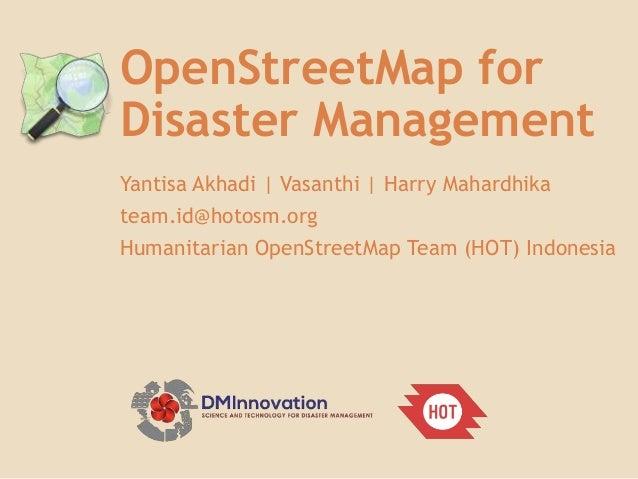 OpenStreetMap for Disaster Management Yantisa Akhadi   Vasanthi   Harry Mahardhika team.id@hotosm.org Humanitarian OpenStr...