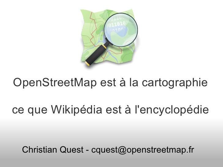 OpenStreetMap est à la cartographiece que Wikipédia est à lencyclopédie Christian Quest - cquest@openstreetmap.fr