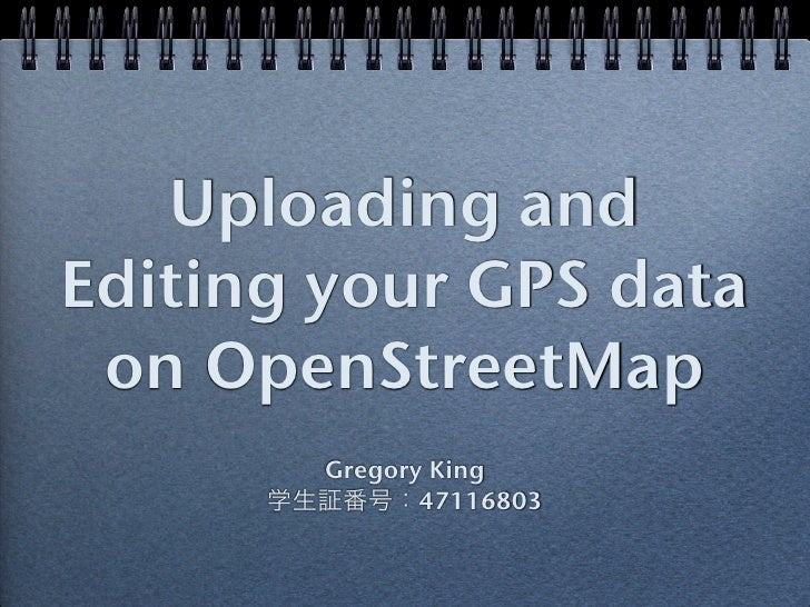 Uploading andEditing your GPS data on OpenStreetMap        Gregory King      学生証番号:47116803