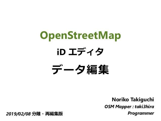 OpenStreetMap iD エディタ データ編集 Noriko Takiguchi OSM Mapper : taki3hira Programmer2019/02/08 分離・再編集版