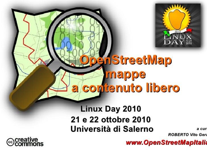 Linux Day 2010  21 e 22 ottobre 2010  Università di Salerno OpenStreetMap mappe  a contenuto libero <ul>a cura di  ROBERTO...