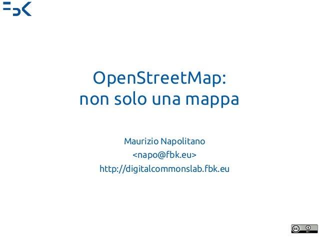 OpenStreetMap: non solo una mappa Maurizio Napolitano <napo@fbk.eu> http://digitalcommonslab.fbk.eu