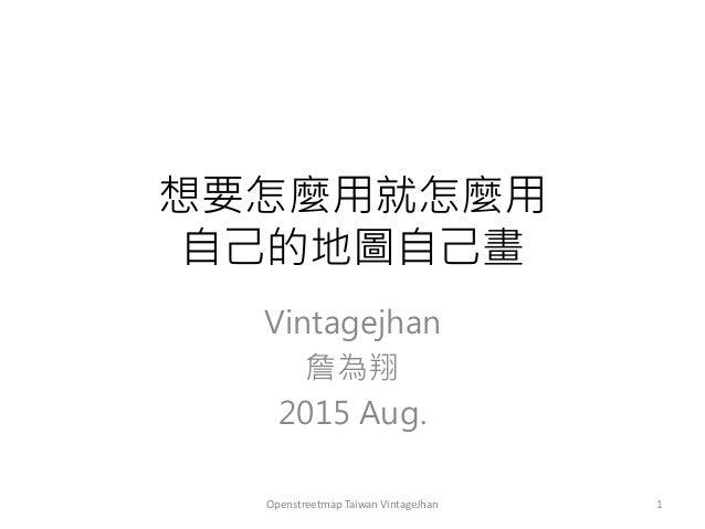 想要怎麼用就怎麼用 自己的地圖自己畫 Vintagejhan 詹為翔 2015 Aug. 1Openstreetmap Taiwan VintageJhan