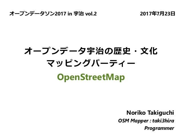 オープンデータ宇治の歴史・文化 マッピングパーティー OpenStreetMap オープンデータソン2017 in 宇治 vol.2 2017年7月23日 Noriko Takiguchi OSM Mapper : taki3hira Prog...